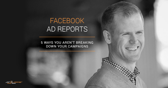 5 Ways You Aren't Using Facebook Ad Reports